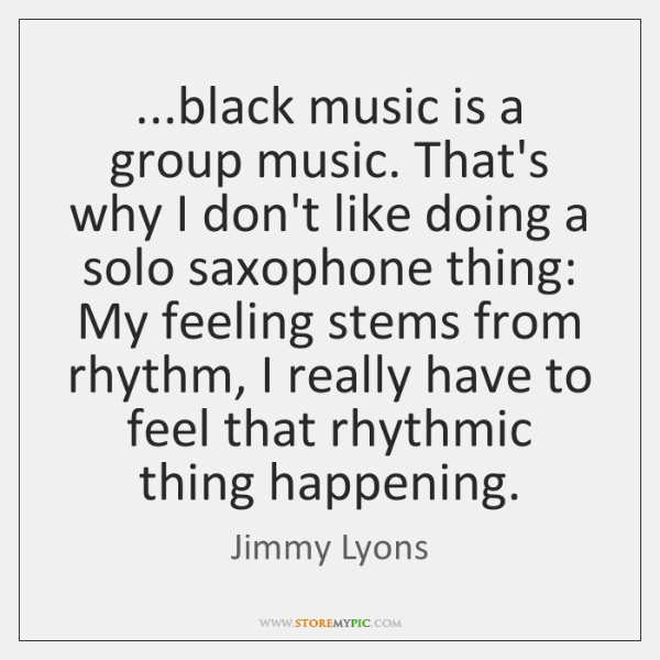 ...black music is a group music. That's why I don't like doing ...