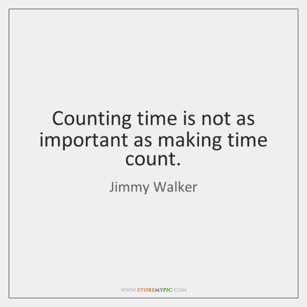 Counting time is not as important as making time count.
