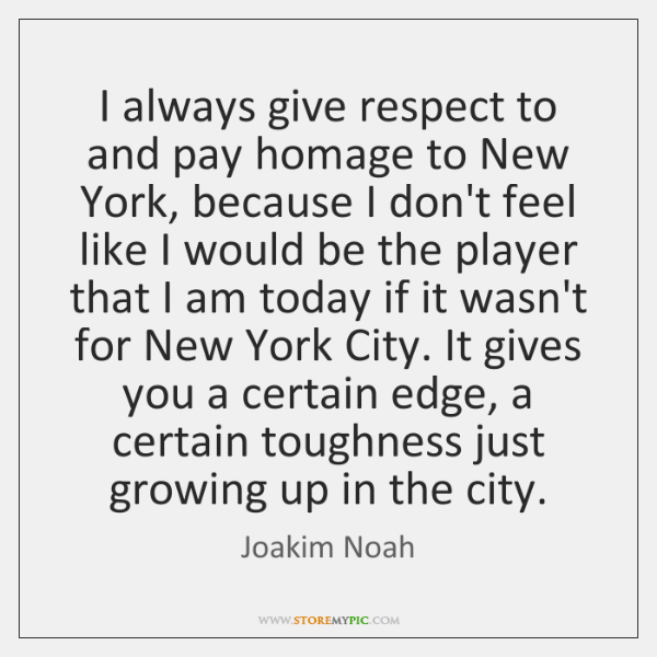 I always give respect to and pay homage to New York, because ...