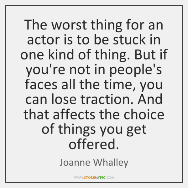 The worst thing for an actor is to be stuck in one ...