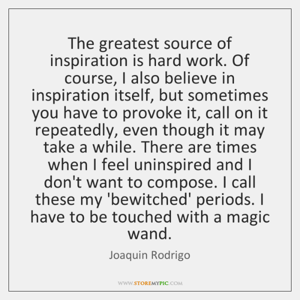 The greatest source of inspiration is hard work. Of course, I also ...