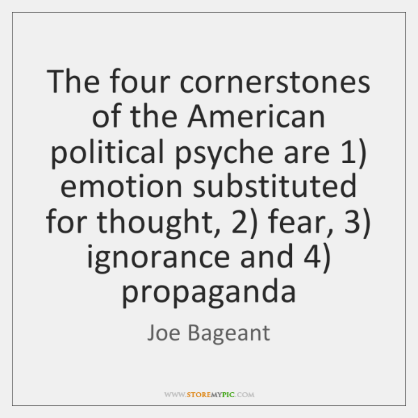 The four cornerstones of the American political psyche are 1) emotion substituted for ...
