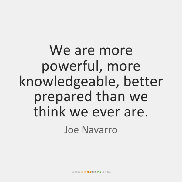 We are more powerful, more knowledgeable, better prepared than we think we ...