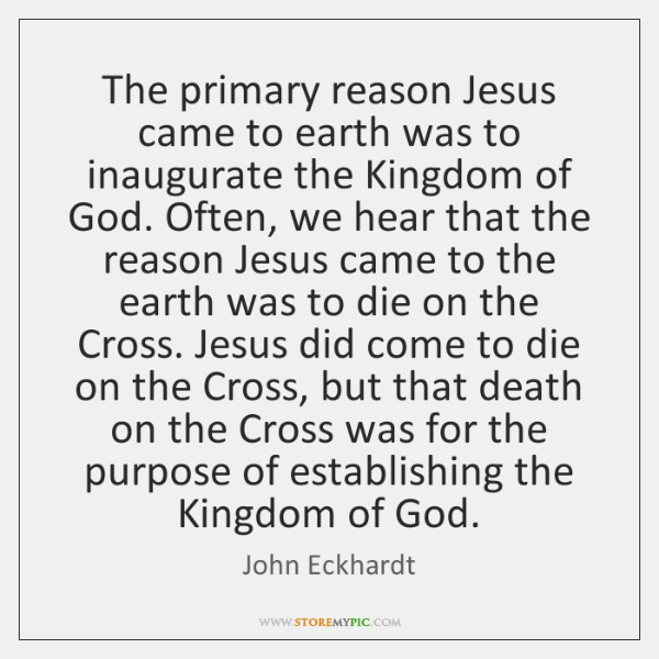 The primary reason Jesus came to earth was to inaugurate the Kingdom ...