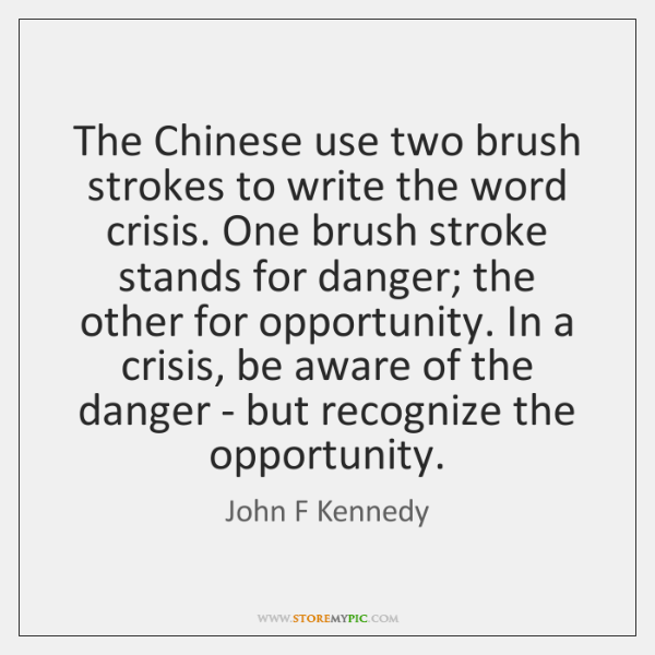 The Chinese use two brush strokes to write the word crisis. One ...