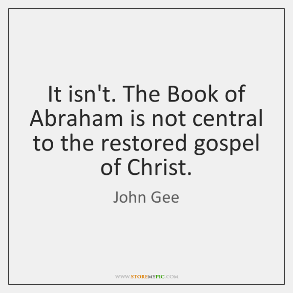 It isn't. The Book of Abraham is not central to the restored ...