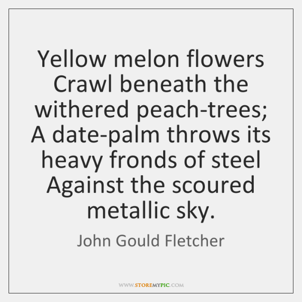 Yellow melon flowers Crawl beneath the withered peach-trees; A date-palm throws its ...