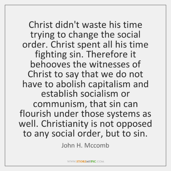 Christ didn't waste his time trying to change the social order. Christ ...