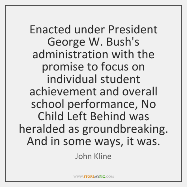 Enacted under President George W. Bush's administration with the promise to focus ...