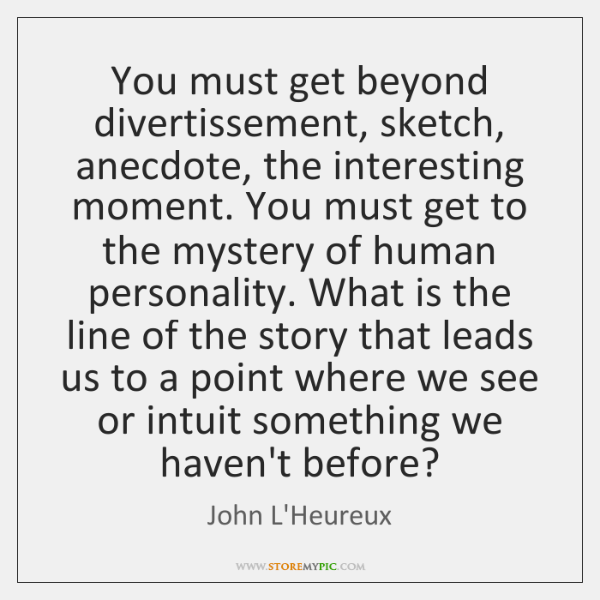 You must get beyond divertissement, sketch, anecdote, the interesting moment. You must ...
