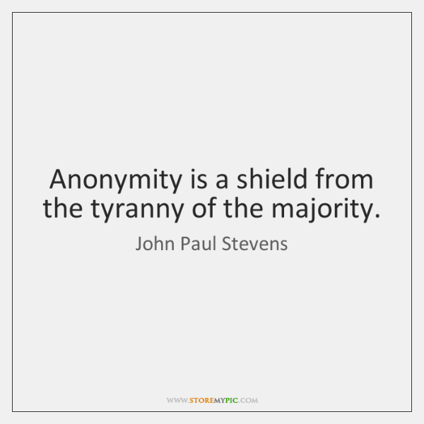 Anonymity is a shield from the tyranny of the majority.