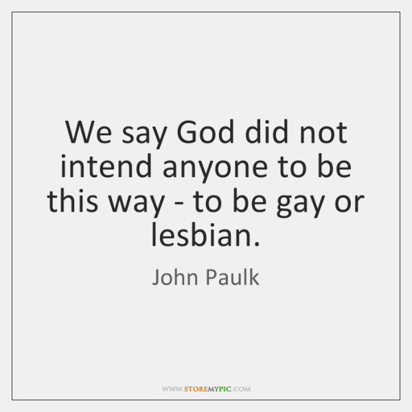 We say God did not intend anyone to be this way - ...