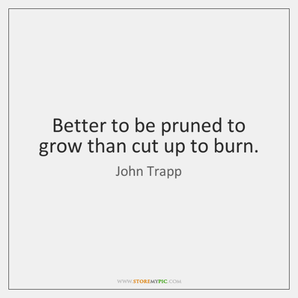 Better to be pruned to grow than cut up to burn.