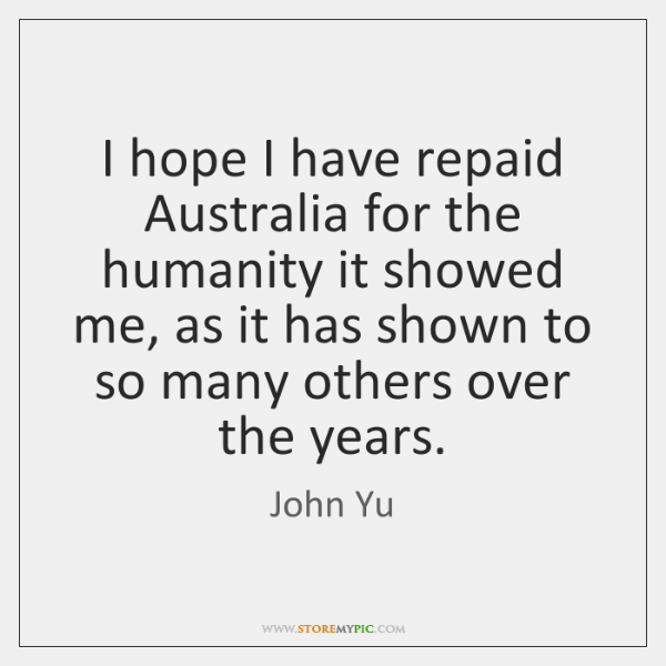 I hope I have repaid Australia for the humanity it showed me, ...
