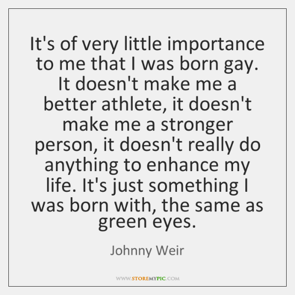 It's of very little importance to me that I was born gay. ...
