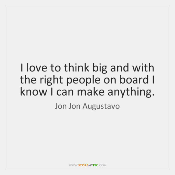 I love to think big and with the right people on board ...