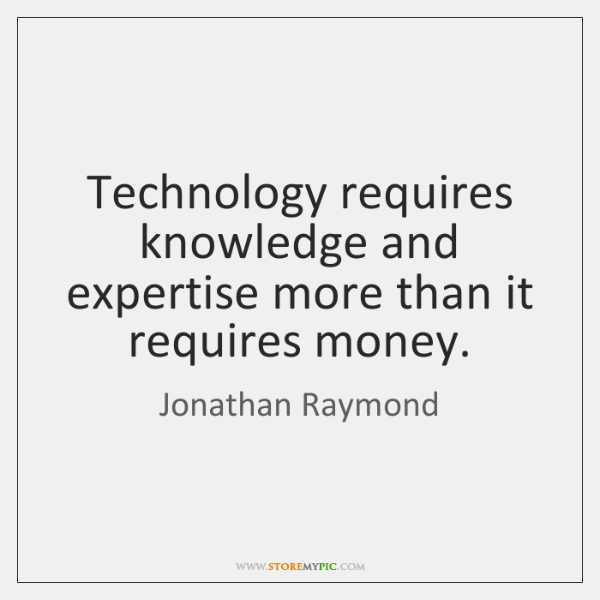Technology requires knowledge and expertise more than it requires money.