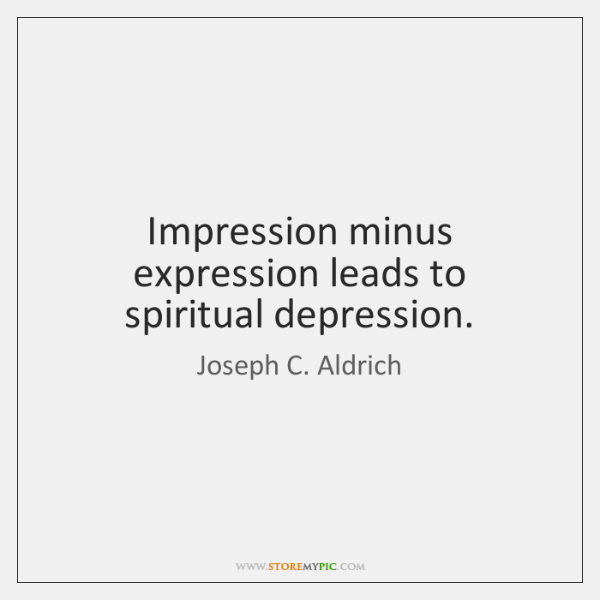 Impression minus expression leads to spiritual depression.