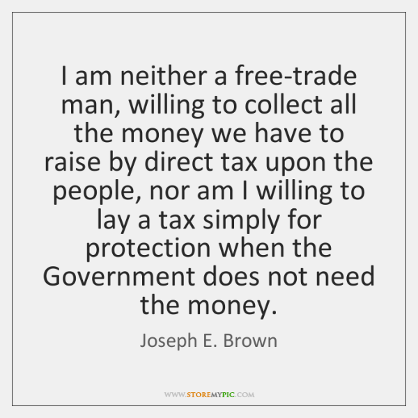 I am neither a free-trade man, willing to collect all the money ...