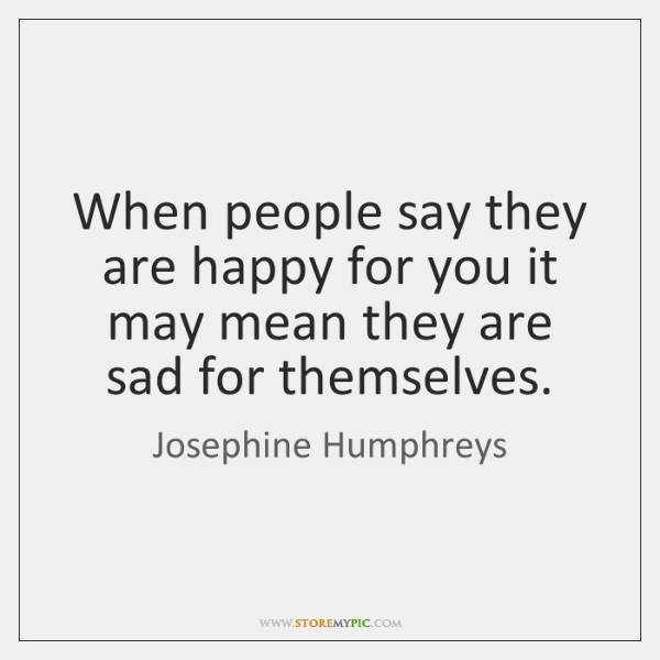 When people say they are happy for you it may mean they ...
