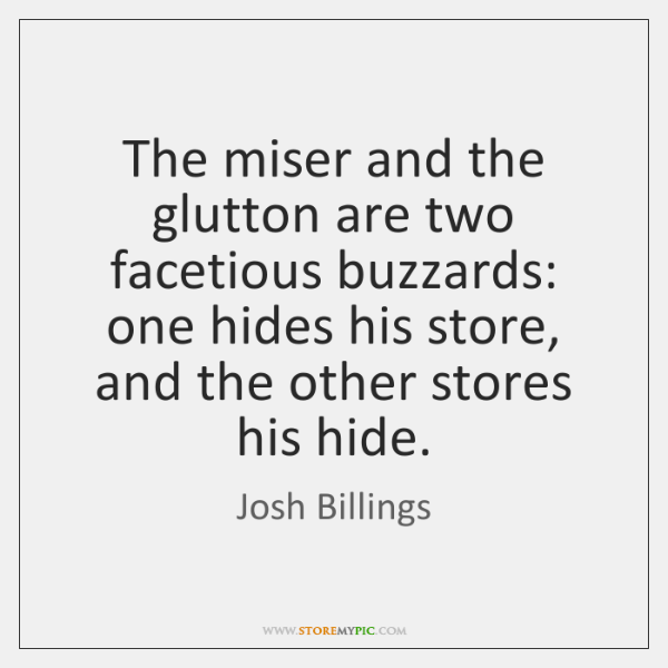The miser and the glutton are two facetious buzzards: one hides his ...