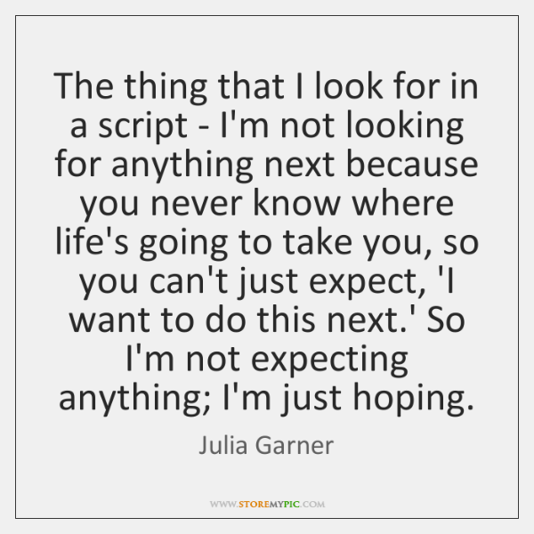 The thing that I look for in a script - I'm not ...