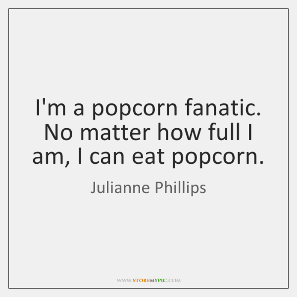 I'm a popcorn fanatic. No matter how full I am, I can ...
