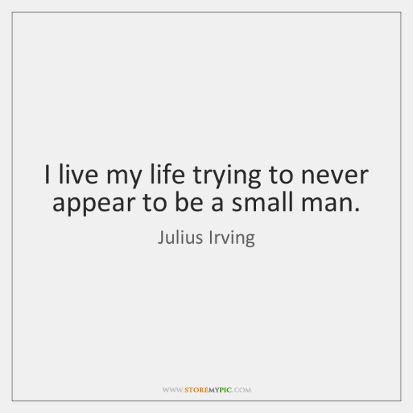 I live my life trying to never appear to be a small ...