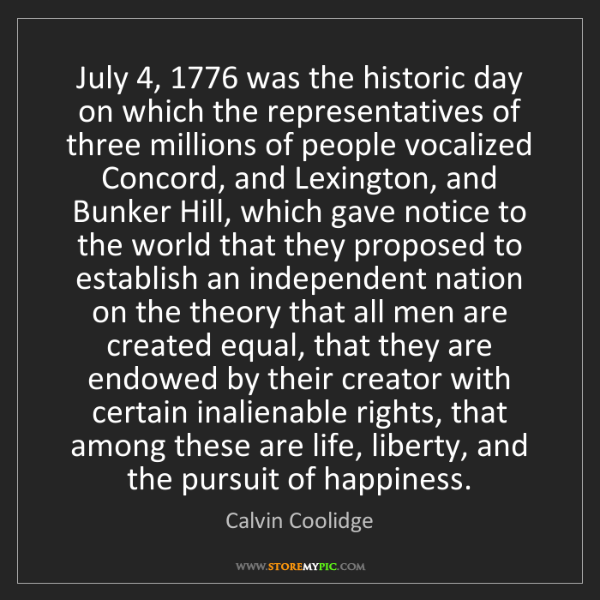Calvin Coolidge: July 4, 1776 was the historic day on which the representatives...