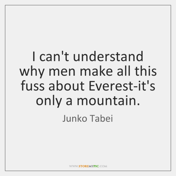 I can't understand why men make all this fuss about Everest-it's only ...