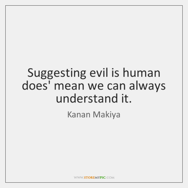 Suggesting evil is human does' mean we can always understand it.