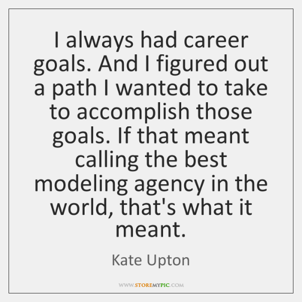 I always had career goals. And I figured out a path I ...