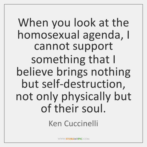 When you look at the homosexual agenda, I cannot support something that ...