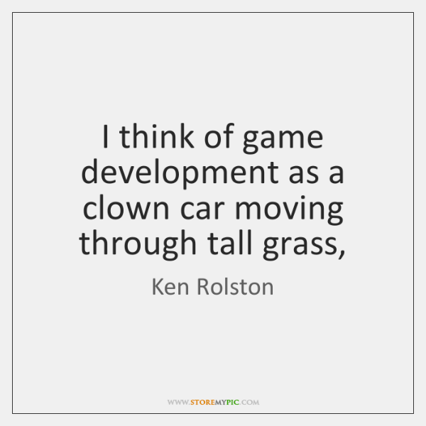 I think of game development as a clown car moving through tall ...
