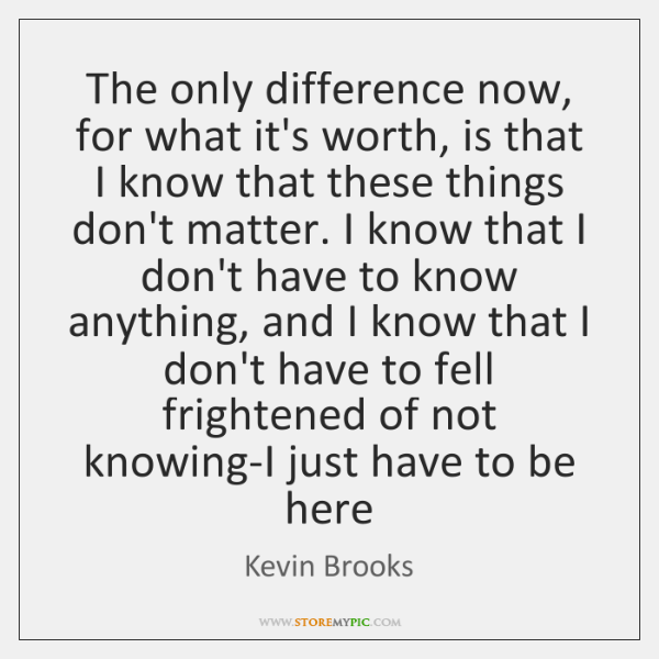 The only difference now, for what it's worth, is that I know ...
