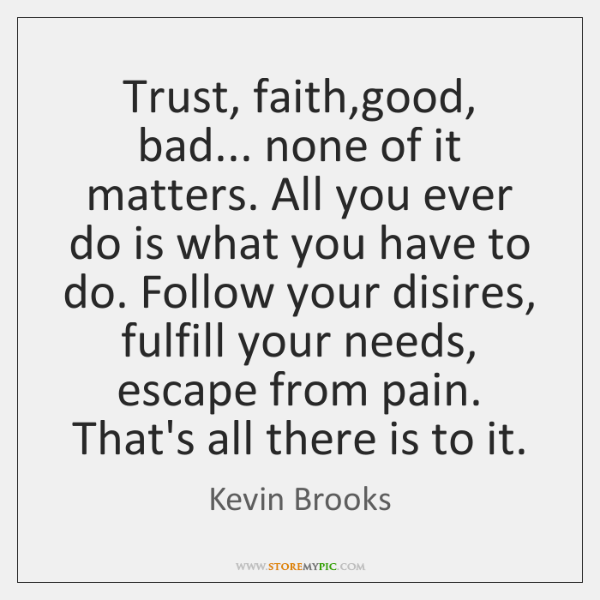 Trust, faith,good, bad... none of it matters. All you ever do ...