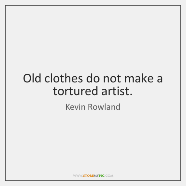 Old clothes do not make a tortured artist.