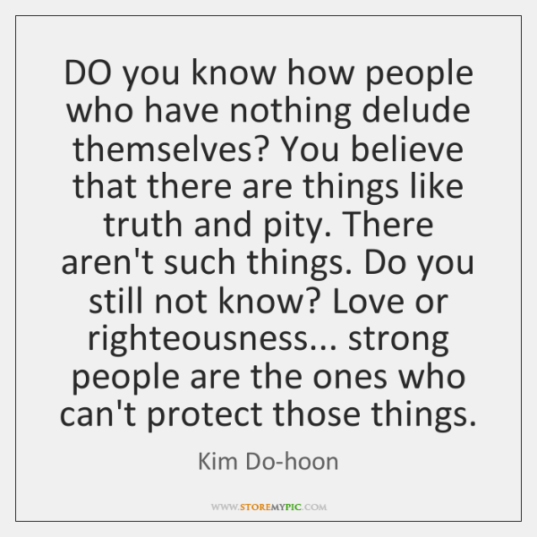 DO you know how people who have nothing delude themselves? You believe ...