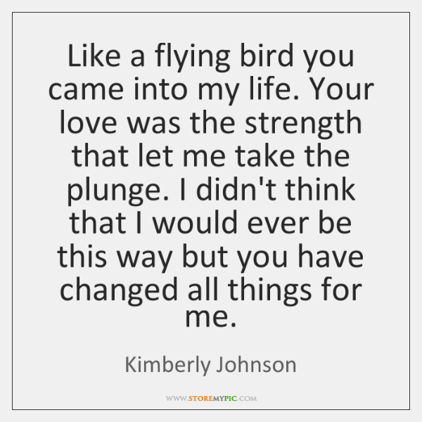 Like a flying bird you came into my life. Your love was ...