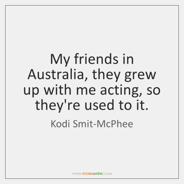 My friends in Australia, they grew up with me acting, so they're ...