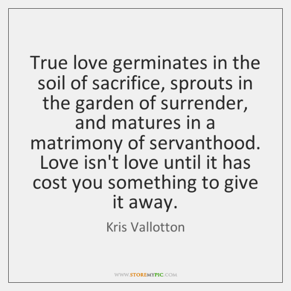 True love germinates in the soil of sacrifice, sprouts in the garden ...