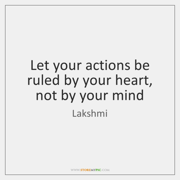 Let your actions be ruled by your heart, not by your mind