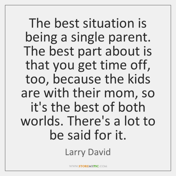 The best situation is being a single parent. The best part about ...
