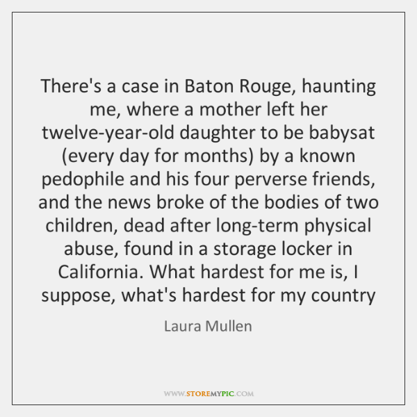 There's a case in Baton Rouge, haunting me, where a mother left ...