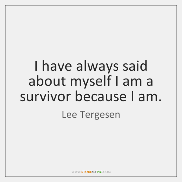 I have always said about myself I am a survivor because I ...