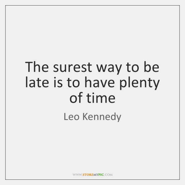 The surest way to be late is to have plenty of time