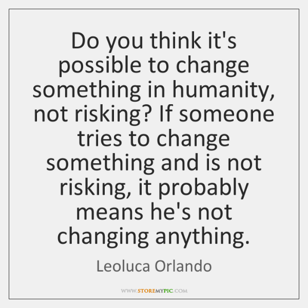 Do you think it's possible to change something in humanity, not risking? ...