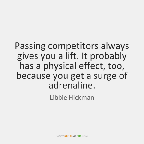 Passing competitors always gives you a lift. It probably has a physical ...