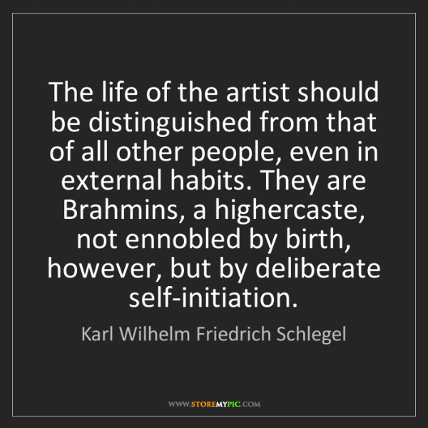 Karl Wilhelm Friedrich Schlegel: The life of the artist should be distinguished from that...