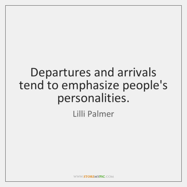 Departures and arrivals tend to emphasize people's personalities.